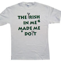 "Irish T-Shirt - ""The Irish In Me Made Me Do It"""
