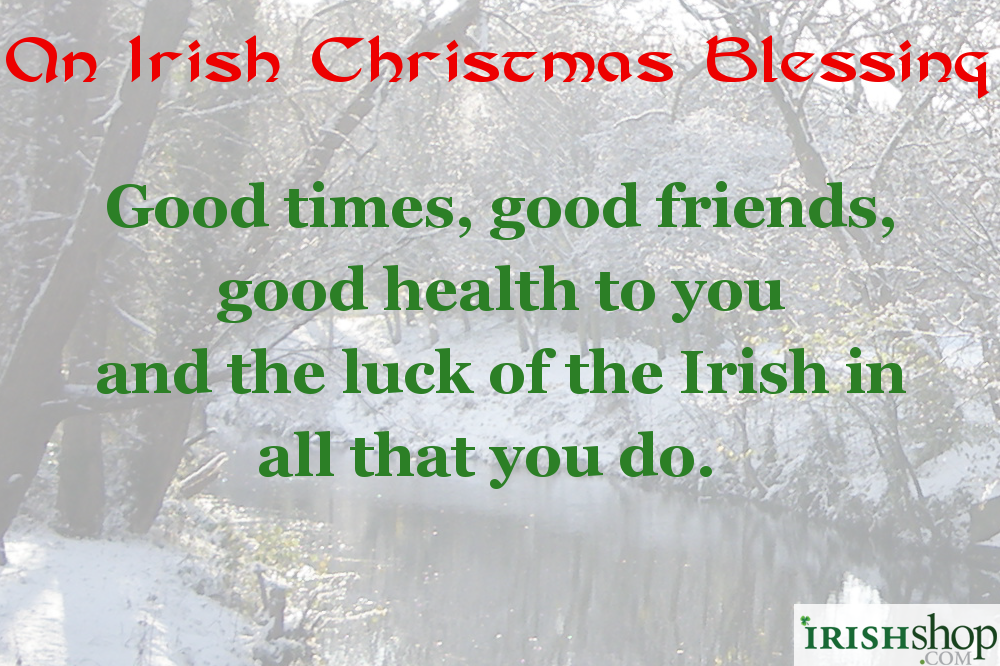 Irish Christmas Blessing - Good times, good friends, good health to you  And the luck of the Irish in all that you do.